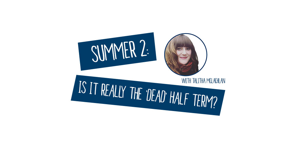 Summer 2: is it really the 'dead' half term?